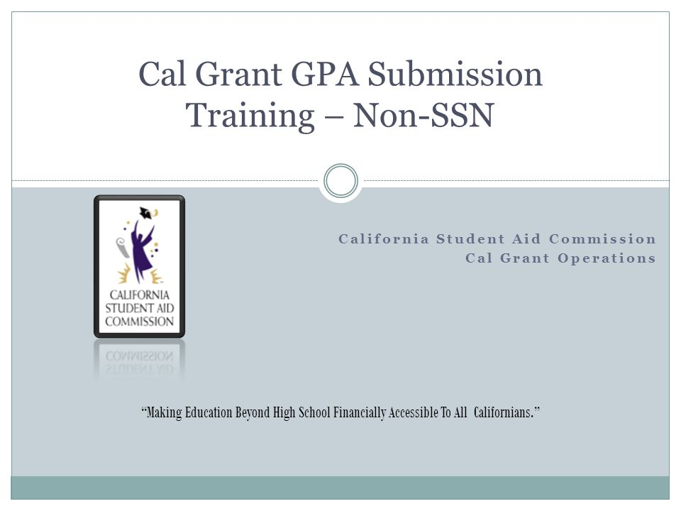 "California Student Aid Commission Cal Grant Operations Cal Grant GPA Submission Training – Non-SSN ""Making Education Beyond High School Financially Ac"