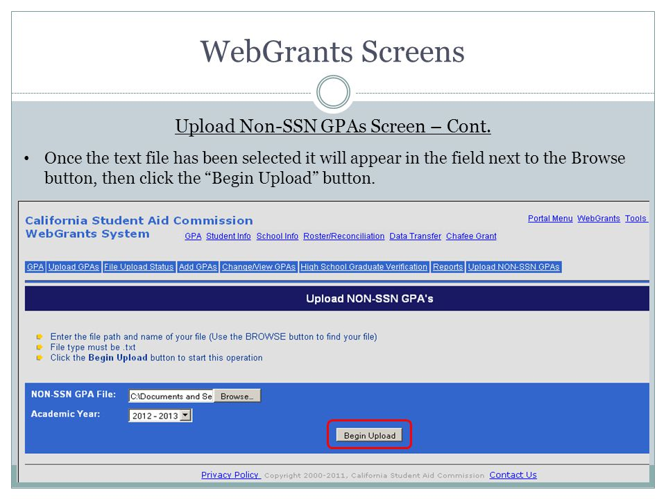 WebGrants Screens Upload Non-SSN GPAs Screen – Cont. Once the text file has been selected it will appear in the field next to the Browse button, then