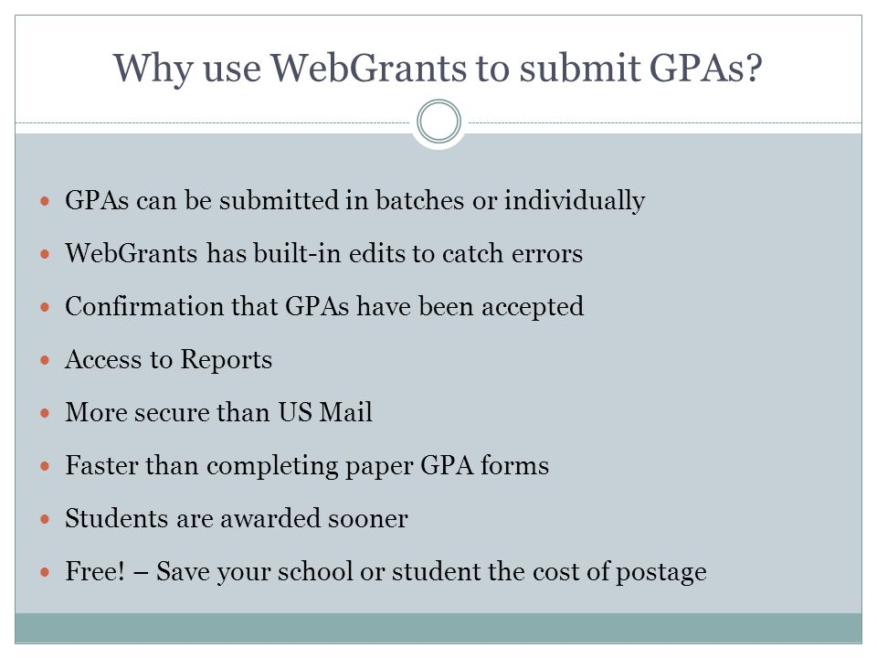Why use WebGrants to submit GPAs? GPAs can be submitted in batches or individually WebGrants has built-in edits to catch errors Confirmation that GPAs