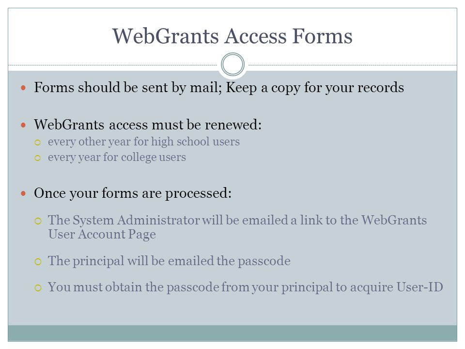 WebGrants Access Forms Forms should be sent by mail; Keep a copy for your records WebGrants access must be renewed:  every other year for high school