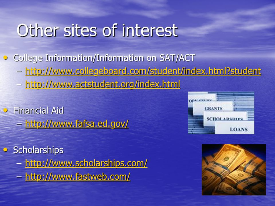 Other sites of interest College Information/Information on SAT/ACT College Information/Information on SAT/ACT –http://www.collegeboard.com/student/index.html?student http://www.collegeboard.com/student/index.html?student –http://www.actstudent.org/index.html http://www.actstudent.org/index.html Financial Aid Financial Aid –http://www.fafsa.ed.gov/ http://www.fafsa.ed.gov/ Scholarships Scholarships –http://www.scholarships.com/ http://www.scholarships.com/ –http://www.fastweb.com/ http://www.fastweb.com/