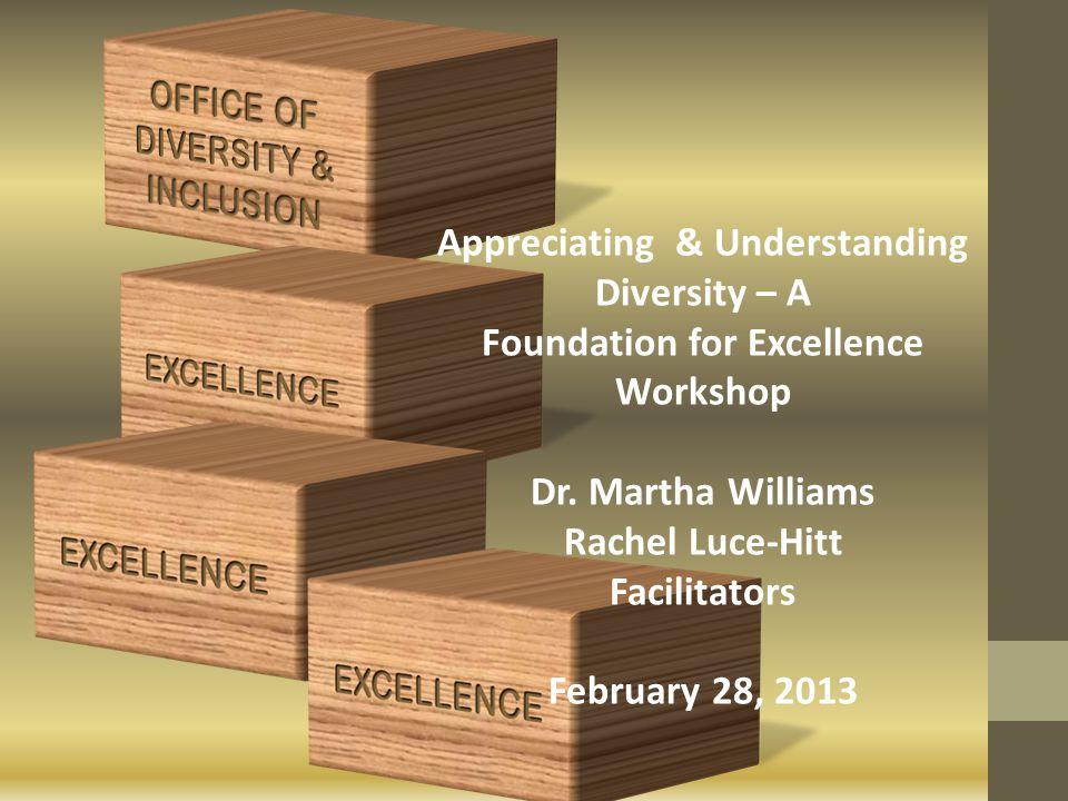 Appreciating & Understanding Diversity – A Foundation for Excellence Workshop Dr. Martha Williams Rachel Luce-Hitt Facilitators February 28, 2013