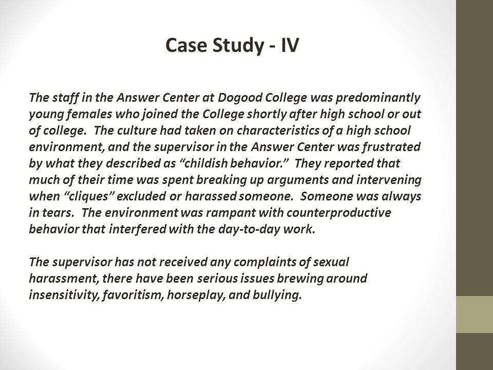 Case Study - IV The staff in the Answer Center at Dogood College was predominantly young females who joined the College shortly after high school or out of college.