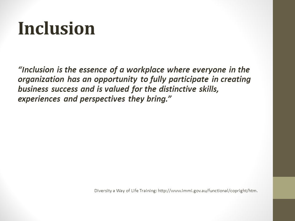 Inclusion Inclusion is the essence of a workplace where everyone in the organization has an opportunity to fully participate in creating business success and is valued for the distinctive skills, experiences and perspectives they bring. Diversity a Way of Life Training: http://www.immi.gov.au/functional/copright/htm.