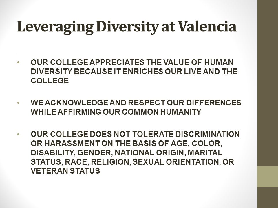 Leveraging Diversity at Valencia. OUR COLLEGE APPRECIATES THE VALUE OF HUMAN DIVERSITY BECAUSE IT ENRICHES OUR LIVE AND THE COLLEGE WE ACKNOWLEDGE AND