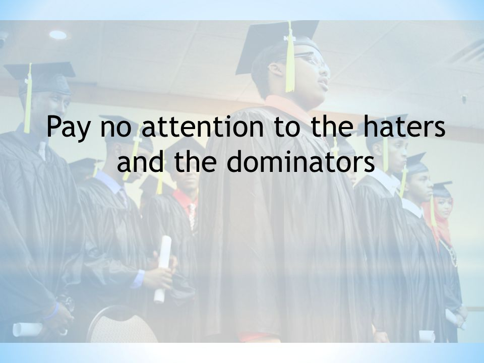 Pay no attention to the haters and the dominators