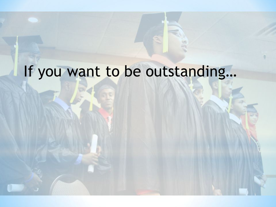 If you want to be outstanding…