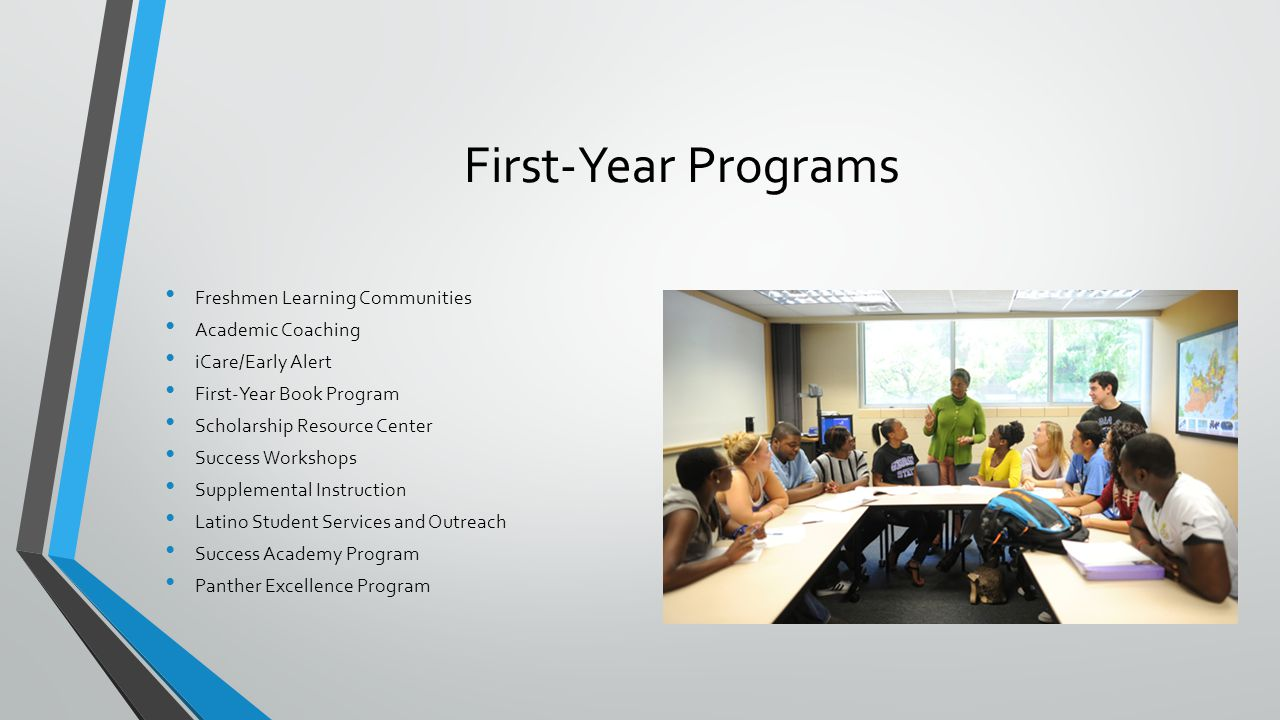 First-Year Programs Freshmen Learning Communities Academic Coaching iCare/Early Alert First-Year Book Program Scholarship Resource Center Success Workshops Supplemental Instruction Latino Student Services and Outreach Success Academy Program Panther Excellence Program