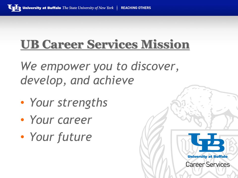 UB Career Services Mission We empower you to discover, develop, and achieve Your strengths Your career Your future