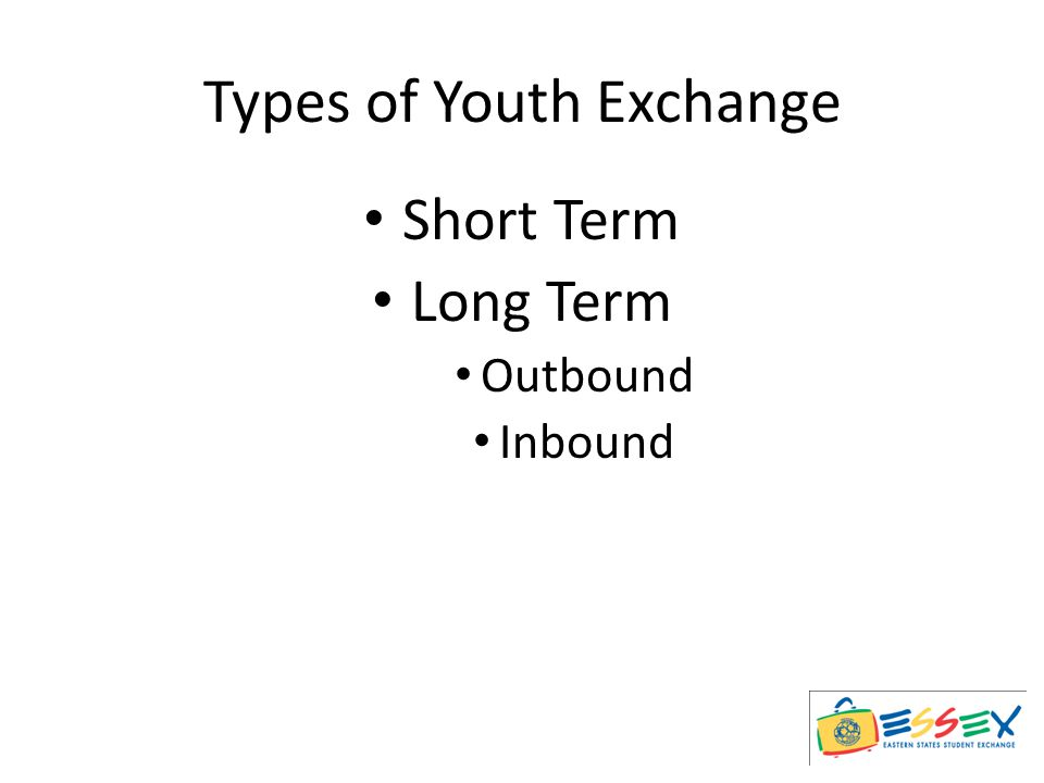 Short Term Exchange 3 to 6 weeks during the summer Live with one family Host student from same family for equal amount of time in your own home Cost of travel, ESSEX fee, Rotary District fees, Rotary insurance, clothing and personal expenses are the responsibility of the participating student and family