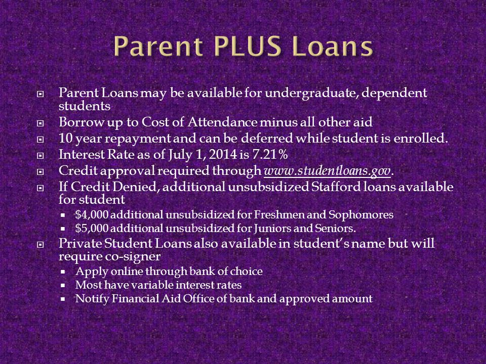  Parent Loans may be available for undergraduate, dependent students  Borrow up to Cost of Attendance minus all other aid  10 year repayment and can be deferred while student is enrolled.