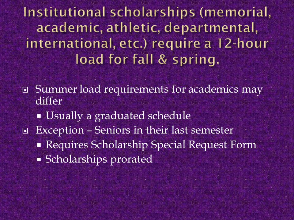  Summer load requirements for academics may differ  Usually a graduated schedule  Exception – Seniors in their last semester  Requires Scholarship Special Request Form  Scholarships prorated