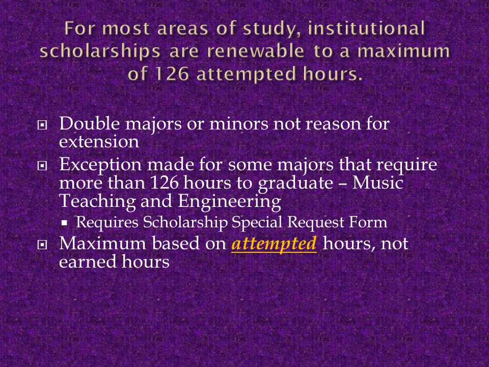  Double majors or minors not reason for extension  Exception made for some majors that require more than 126 hours to graduate – Music Teaching and Engineering  Requires Scholarship Special Request Form  Maximum based on attempted hours, not earned hours