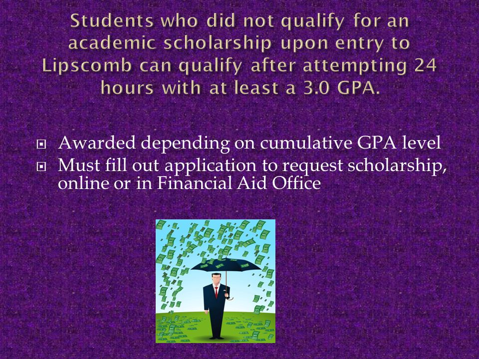  Awarded depending on cumulative GPA level  Must fill out application to request scholarship, online or in Financial Aid Office