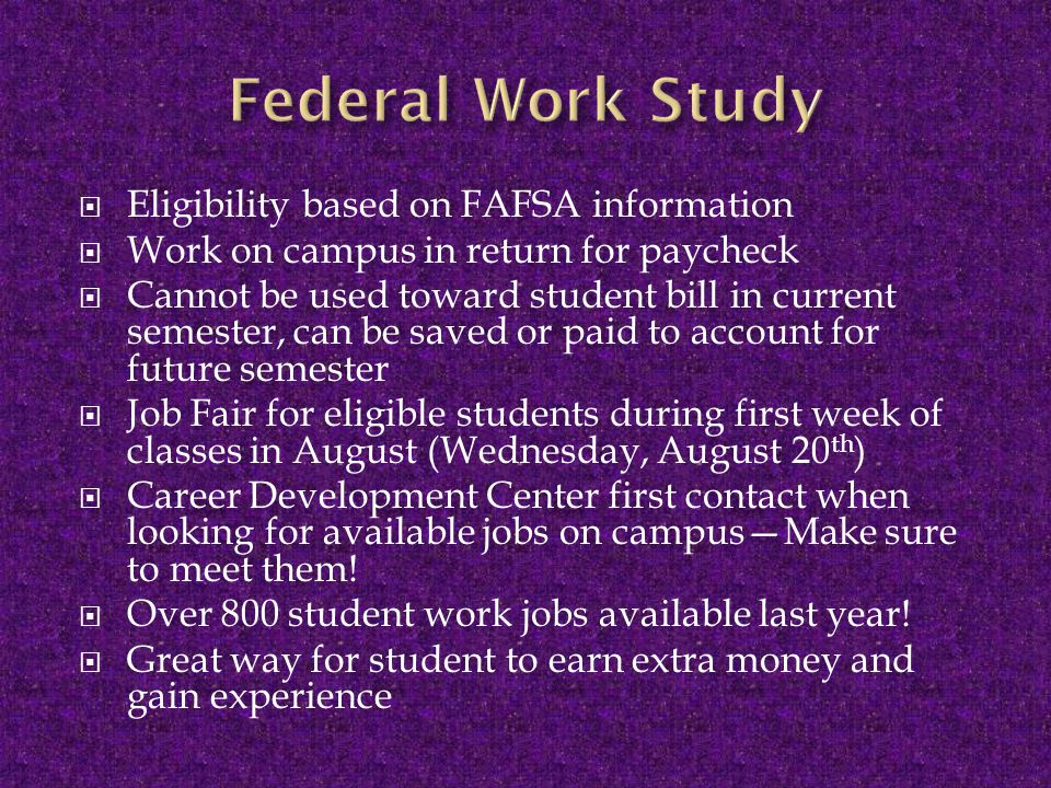  Eligibility based on FAFSA information  Work on campus in return for paycheck  Cannot be used toward student bill in current semester, can be saved or paid to account for future semester  Job Fair for eligible students during first week of classes in August (Wednesday, August 20 th )  Career Development Center first contact when looking for available jobs on campus—Make sure to meet them.