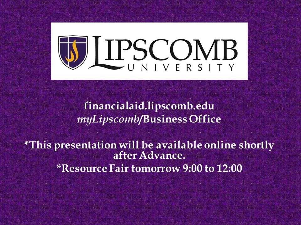 financialaid.lipscomb.edu myLipscomb /Business Office *This presentation will be available online shortly after Advance.