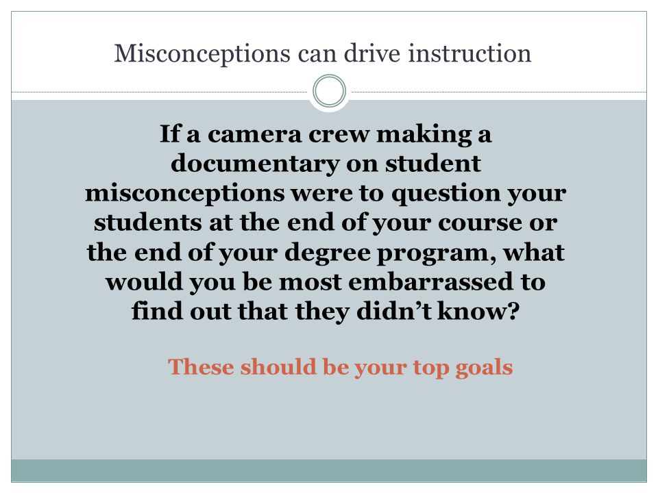 Misconceptions can drive instruction If a camera crew making a documentary on student misconceptions were to question your students at the end of your