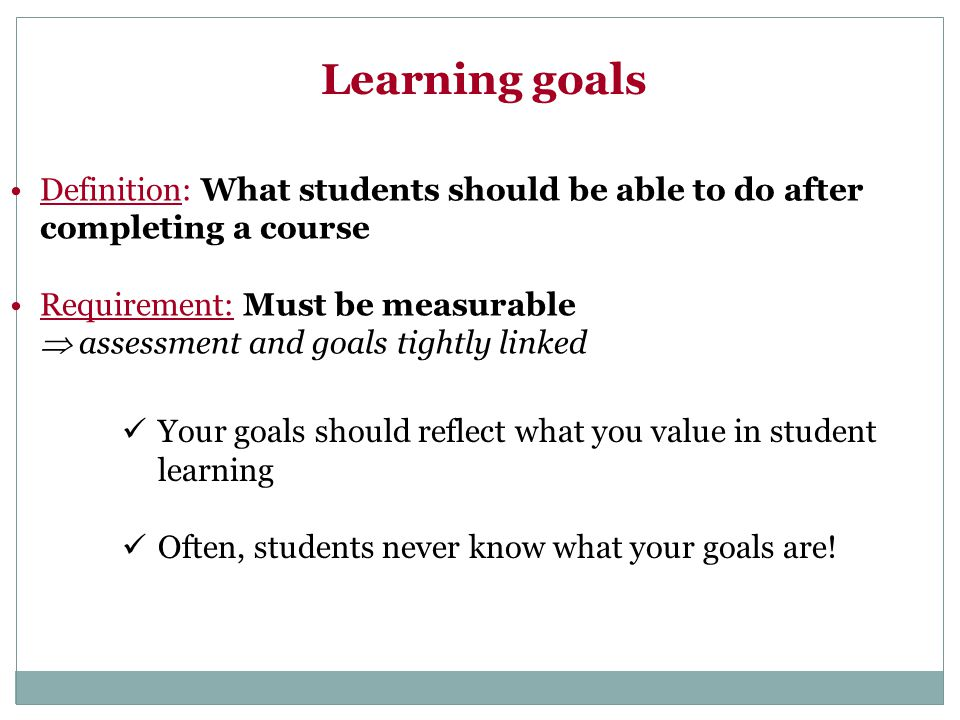 Learning goals Your goals should reflect what you value in student learning Often, students never know what your goals are! Definition: What students