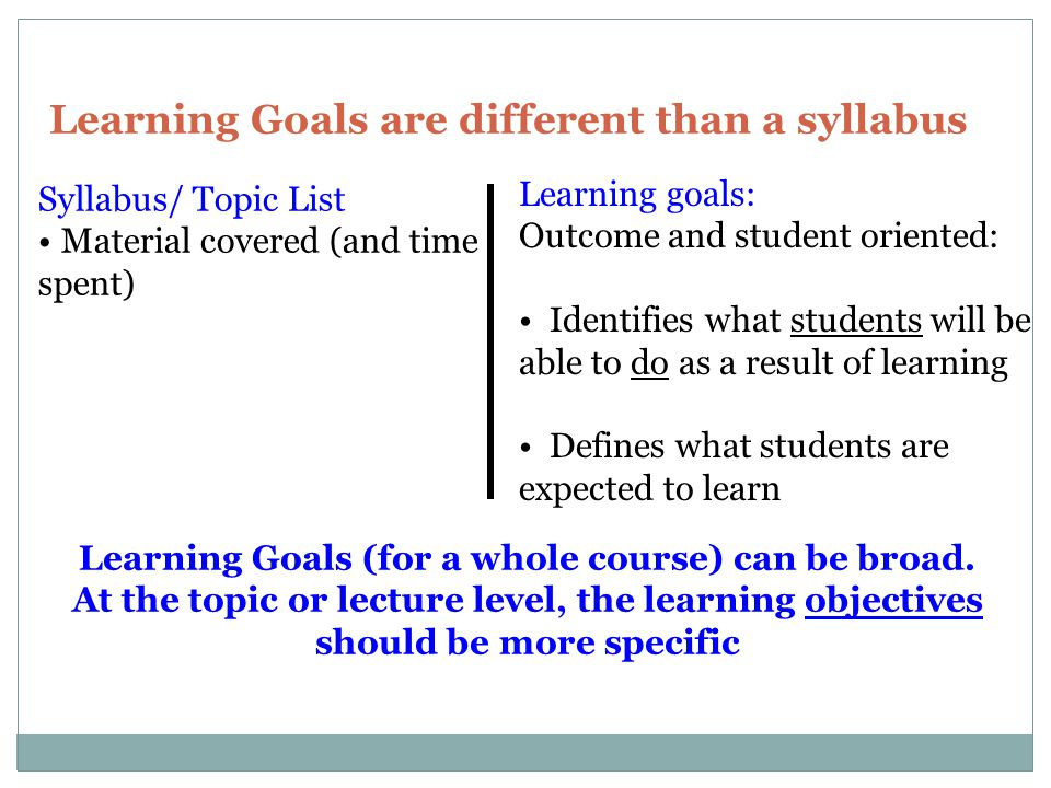 Learning Goals are different than a syllabus Learning goals: Outcome and student oriented: Identifies what students will be able to do as a result of