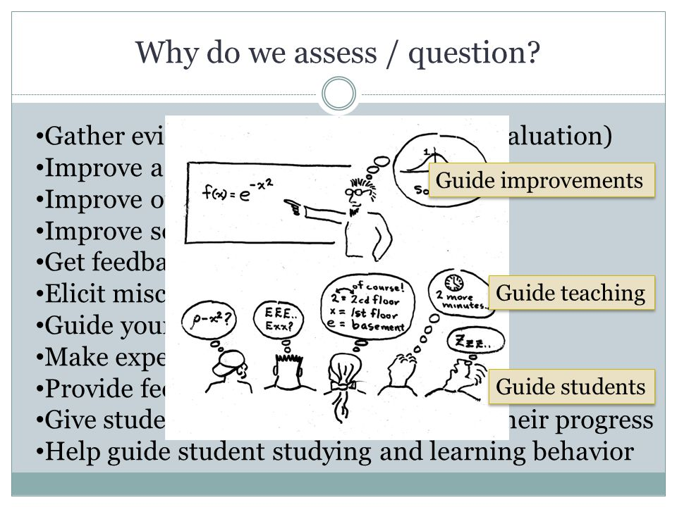 Why do we assess / question? Gather evidence on student learning (evaluation) Improve a course Improve our teaching Improve society (?) Get feedback o
