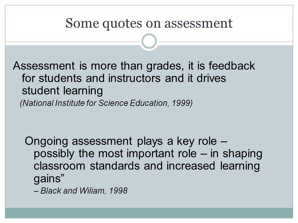 Some quotes on assessment Assessment is more than grades, it is feedback for students and instructors and it drives student learning (National Institu