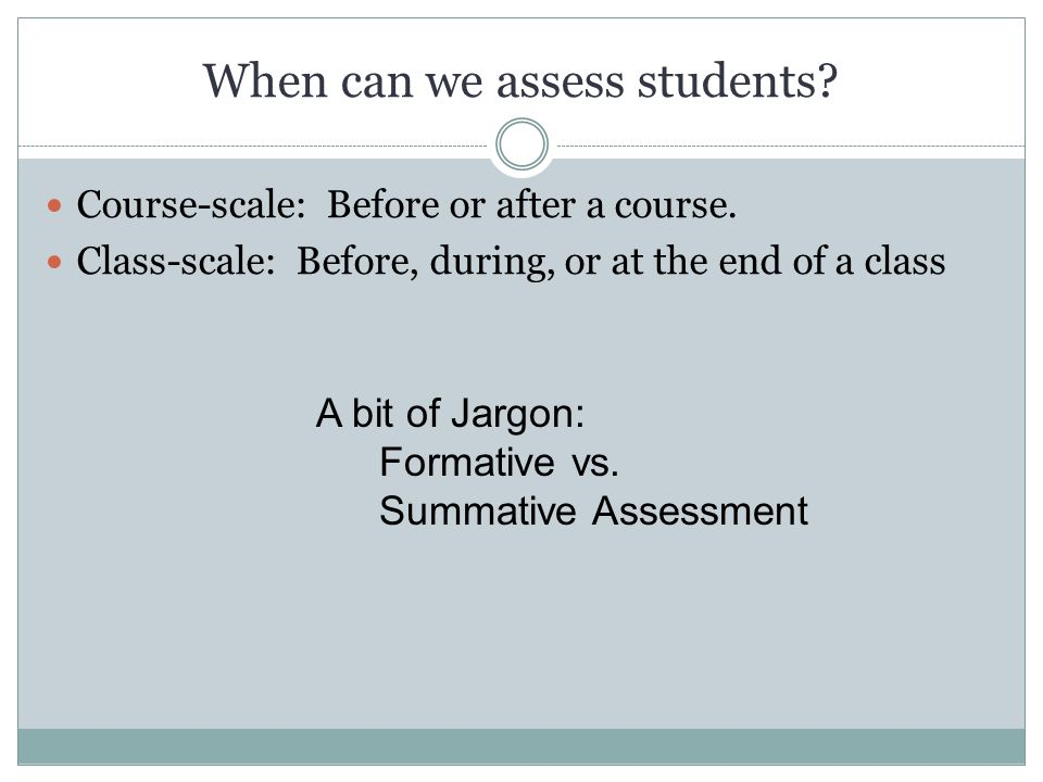 When can we assess students? Course-scale: Before or after a course. Class-scale: Before, during, or at the end of a class A bit of Jargon: Formative