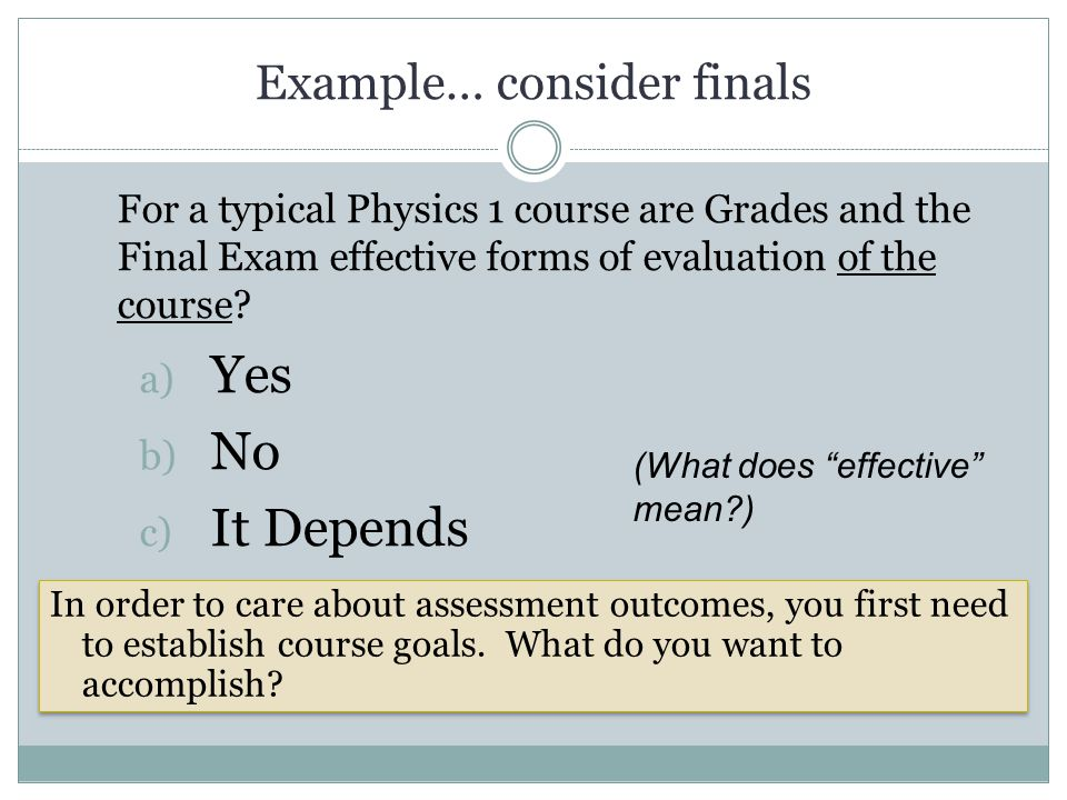 Example… consider finals For a typical Physics 1 course are Grades and the Final Exam effective forms of evaluation of the course? a) Yes b) No c) It
