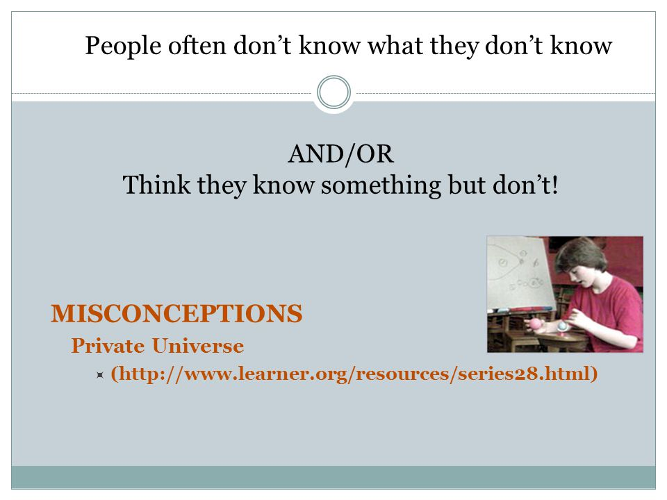 AND/OR Think they know something but don't! MISCONCEPTIONS Private Universe  (http://www.learner.org/resources/series28.html) People often don't know