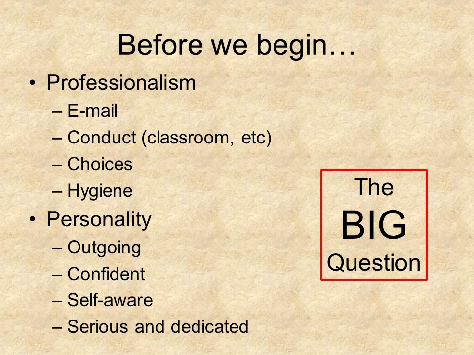 Before we begin… Professionalism –E-mail –Conduct (classroom, etc) –Choices –Hygiene Personality –Outgoing –Confident –Self-aware –Serious and dedicated The BIG Question
