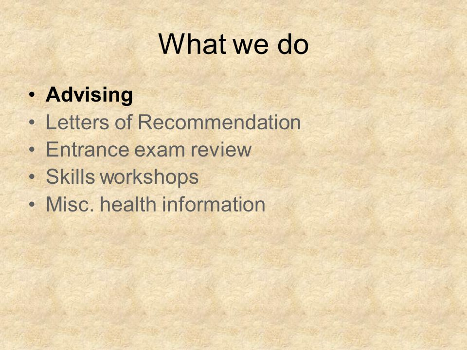 What we do Advising Letters of Recommendation Entrance exam review Skills workshops Misc.