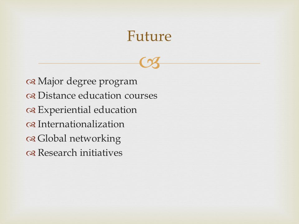   Major degree program  Distance education courses  Experiential education  Internationalization  Global networking  Research initiatives Futur