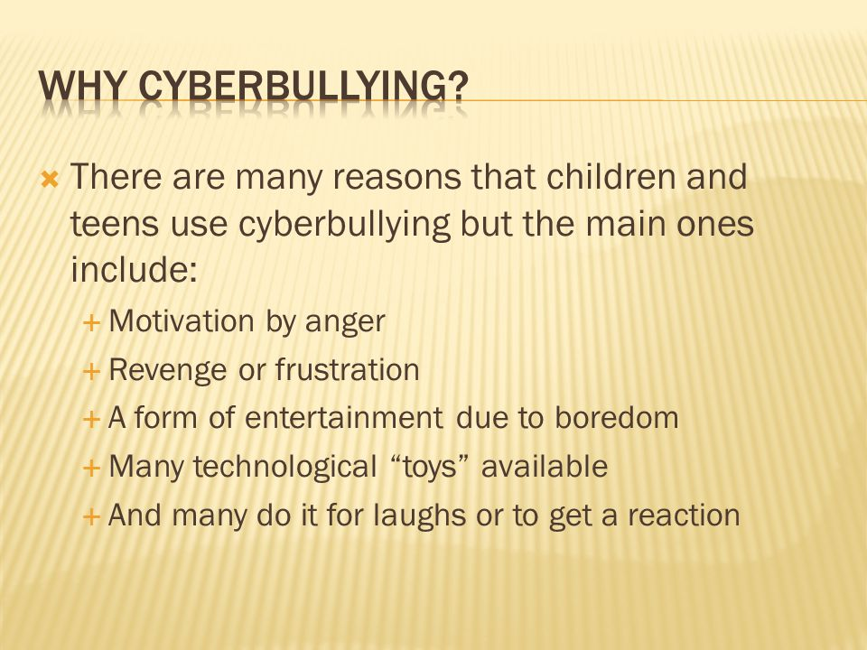 There are many reasons that children and teens use cyberbullying but the main ones include:  Motivation by anger  Revenge or frustration  A form of entertainment due to boredom  Many technological toys available  And many do it for laughs or to get a reaction