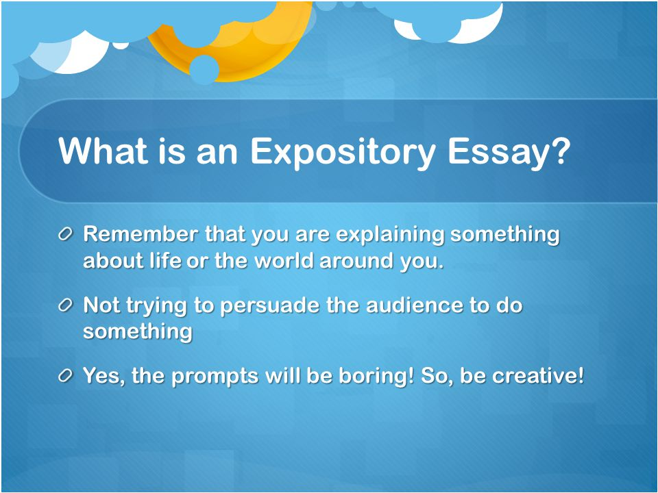 What is an Expository Essay? An essay that explains Could be a concept, big world issue, emotions Your writing should reflect your own thinking about