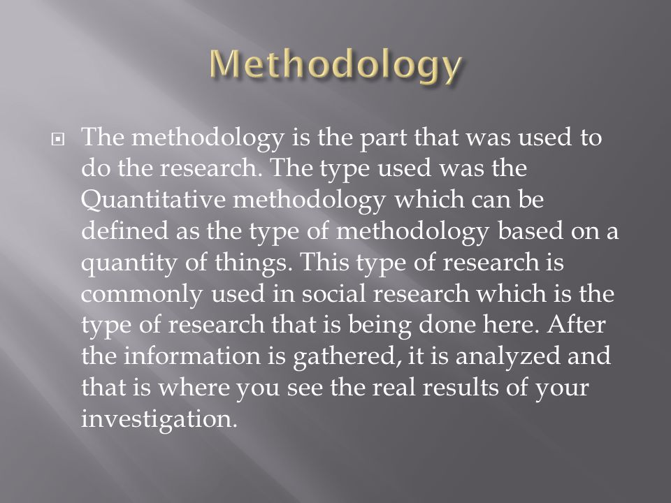  The methodology is the part that was used to do the research. The type used was the Quantitative methodology which can be defined as the type of met