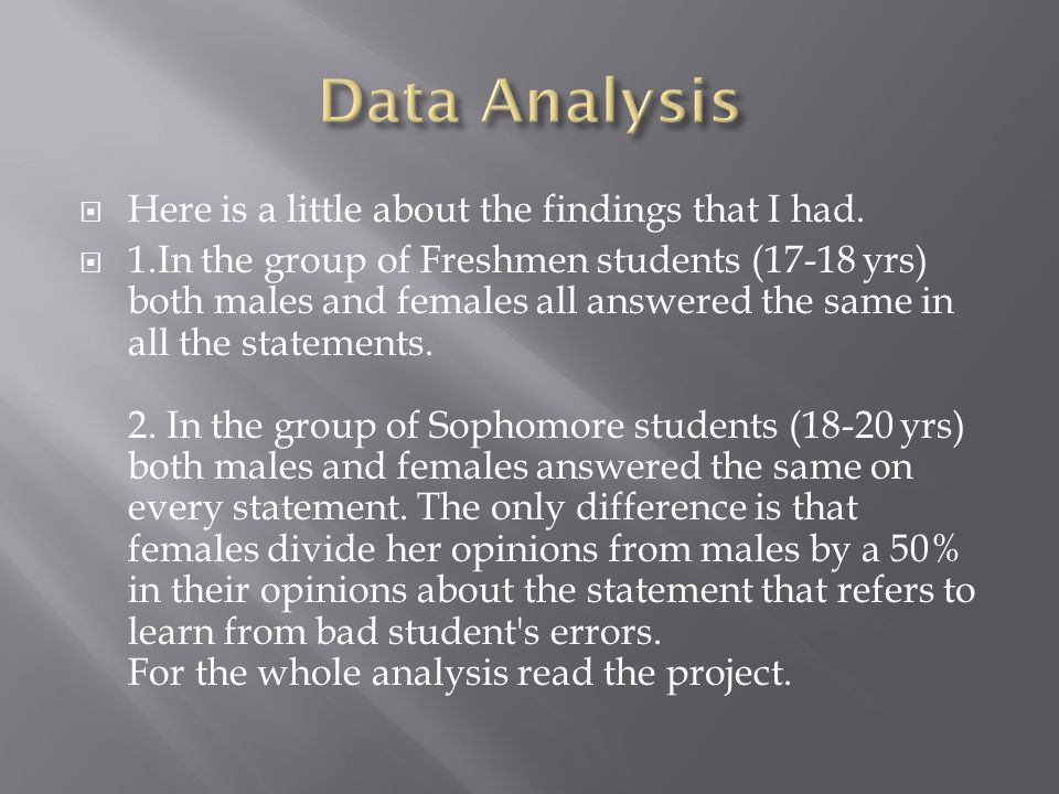  Here is a little about the findings that I had.  1.In the group of Freshmen students (17-18 yrs) both males and females all answered the same in al