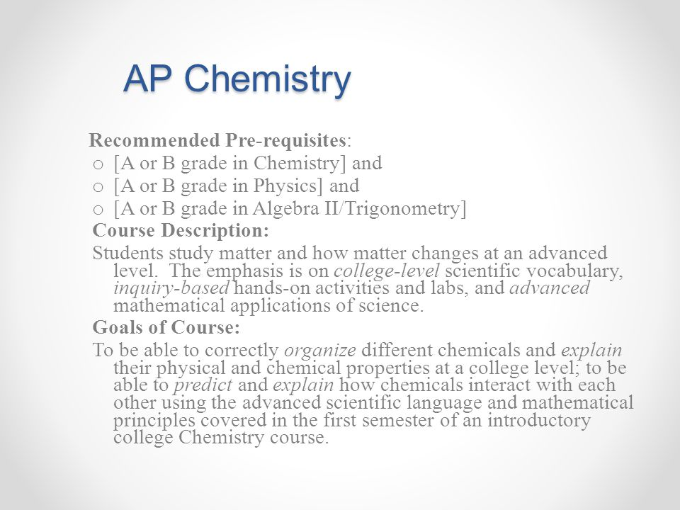 AP Chemistry AP Chemistry Recommended Pre-requisites: o [A or B grade in Chemistry] and o [A or B grade in Physics] and o [A or B grade in Algebra II/Trigonometry] Course Description: Students study matter and how matter changes at an advanced level.