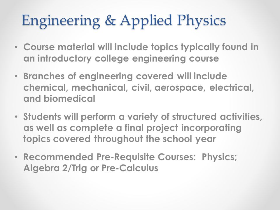 Course material will include topics typically found in an introductory college engineering course Branches of engineering covered will include chemical, mechanical, civil, aerospace, electrical, and biomedical Students will perform a variety of structured activities, as well as complete a final project incorporating topics covered throughout the school year Recommended Pre-Requisite Courses: Physics; Algebra 2/Trig or Pre-Calculus Engineering & Applied Physics