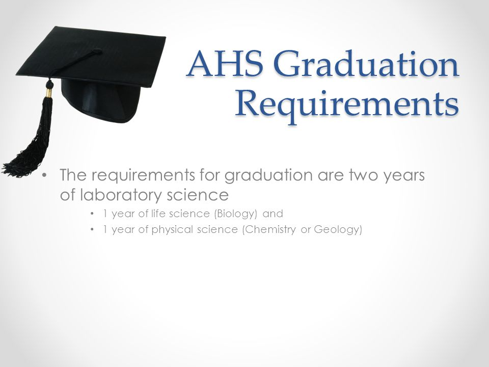 AHS Graduation Requirements The requirements for graduation are two years of laboratory science 1 year of life science (Biology) and 1 year of physical science (Chemistry or Geology)