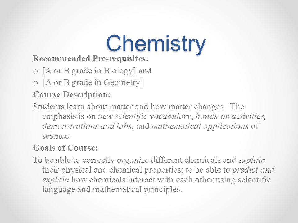 Chemistry Recommended Pre-requisites: o [A or B grade in Biology] and o [A or B grade in Geometry] Course Description: Students learn about matter and