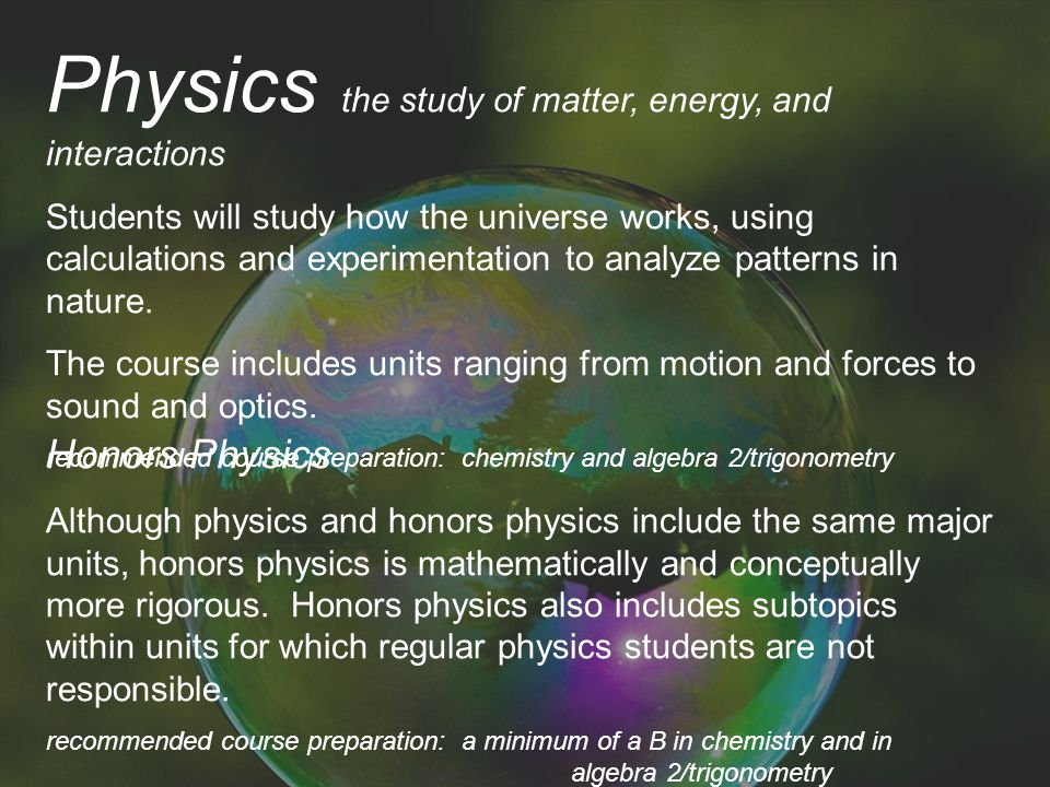 Physics the study of matter, energy, and interactions Students will study how the universe works, using calculations and experimentation to analyze patterns in nature.