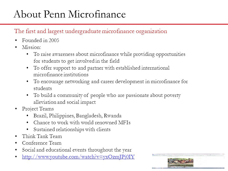 About Penn Microfinance The first and largest undergraduate microfinance organization Founded in 2005 Mission: To raise awareness about microfinance while providing opportunities for students to get involved in the field To offer support to and partner with established international microfinance institutions To encourage networking and career development in microfinance for students To build a community of people who are passionate about poverty alleviation and social impact Project Teams Brazil, Philippines, Bangladesh, Rwanda Chance to work with world renowned MFIs Sustained relationships with clients Think Tank Team Conference Team Social and educational events throughout the year http://www.youtube.com/watch v=yxOzmJPj0IY