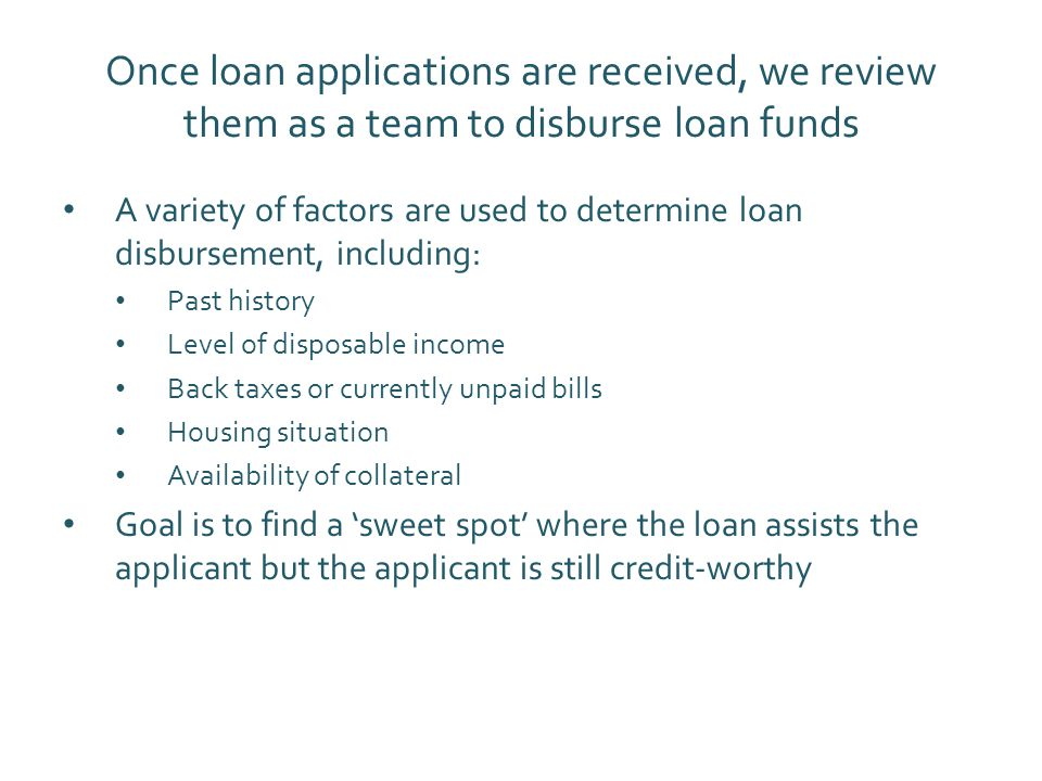 Once loan applications are received, we review them as a team to disburse loan funds A variety of factors are used to determine loan disbursement, including: Past history Level of disposable income Back taxes or currently unpaid bills Housing situation Availability of collateral Goal is to find a 'sweet spot' where the loan assists the applicant but the applicant is still credit-worthy