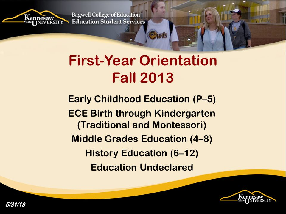 First-Year Orientation Fall 2013 Early Childhood Education (P–5) ECE Birth through Kindergarten (Traditional and Montessori) Middle Grades Education (4–8) History Education (6–12) Education Undeclared 5/31/13