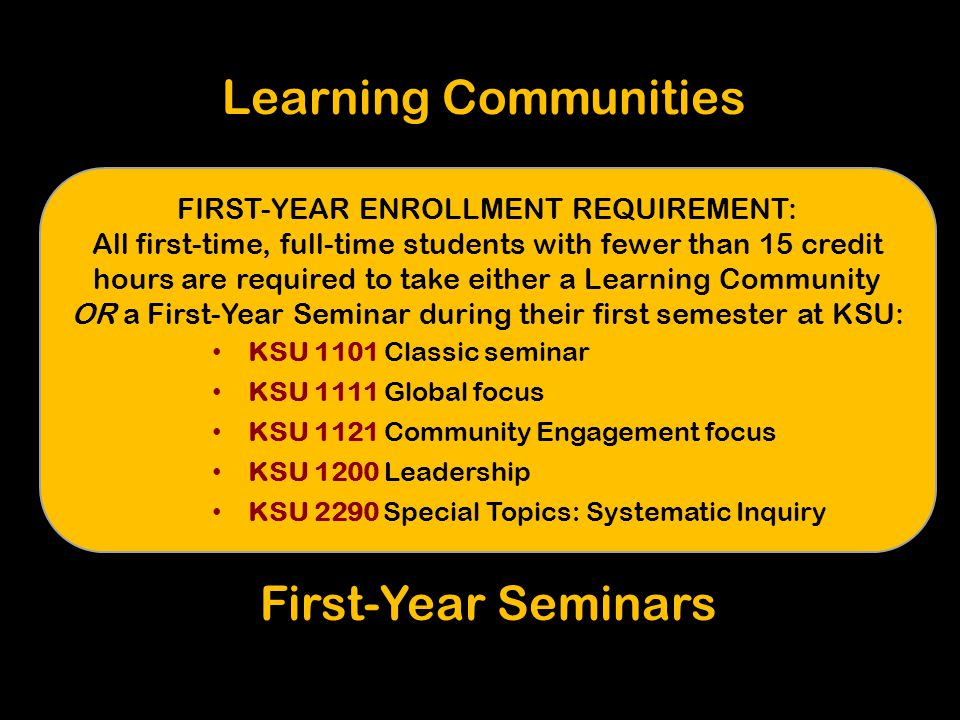 Learning Communities FIRST-YEAR ENROLLMENT REQUIREMENT: All first-time, full-time students with fewer than 15 credit hours are required to take either a Learning Community OR a First-Year Seminar during their first semester at KSU: KSU 1101 Classic seminar KSU 1111 Global focus KSU 1121 Community Engagement focus KSU 1200 Leadership KSU 2290 Special Topics: Systematic Inquiry First-Year Seminars