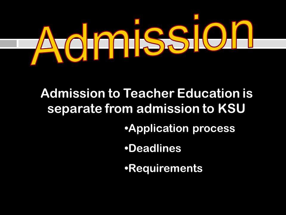 Admission to Teacher Education is separate from admission to KSU Application processApplication process DeadlinesDeadlines RequirementsRequirements