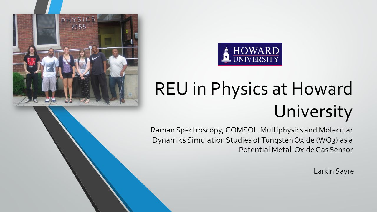 REU in Physics at Howard University Raman Spectroscopy, COMSOL Multiphysics and Molecular Dynamics Simulation Studies of Tungsten Oxide (WO3) as a Potential Metal-Oxide Gas Sensor Larkin Sayre