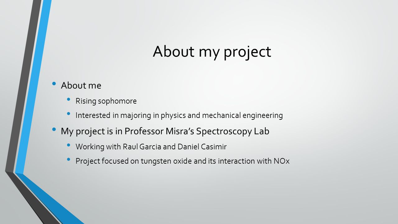 About my project About me Rising sophomore Interested in majoring in physics and mechanical engineering My project is in Professor Misra's Spectroscopy Lab Working with Raul Garcia and Daniel Casimir Project focused on tungsten oxide and its interaction with NOx