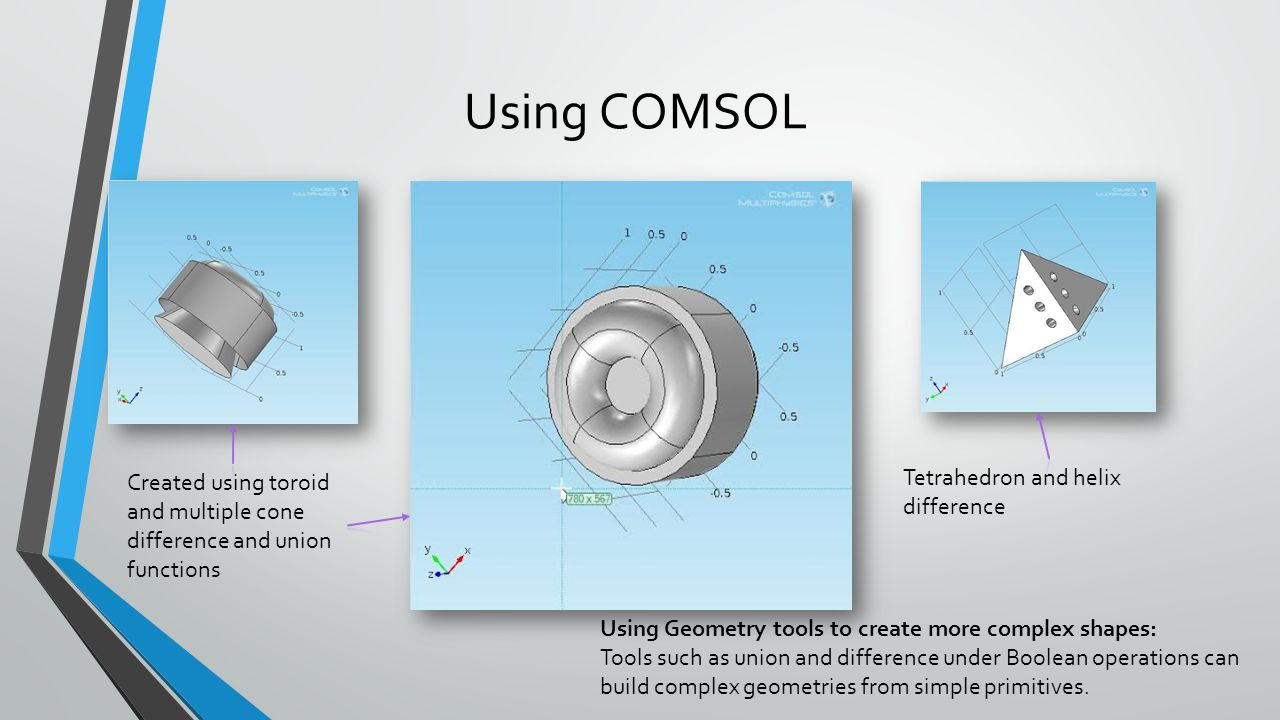 Using COMSOL Using Geometry tools to create more complex shapes: Tools such as union and difference under Boolean operations can build complex geometr