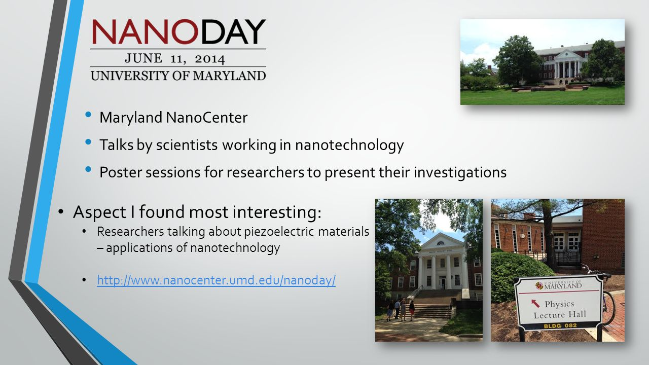 Maryland NanoCenter Talks by scientists working in nanotechnology Poster sessions for researchers to present their investigations Aspect I found most interesting: Researchers talking about piezoelectric materials – applications of nanotechnology http://www.nanocenter.umd.edu/nanoday/