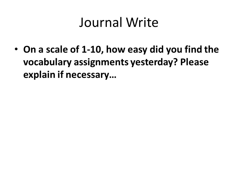 Journal Write On a scale of 1-10, how easy did you find the vocabulary assignments yesterday? Please explain if necessary…